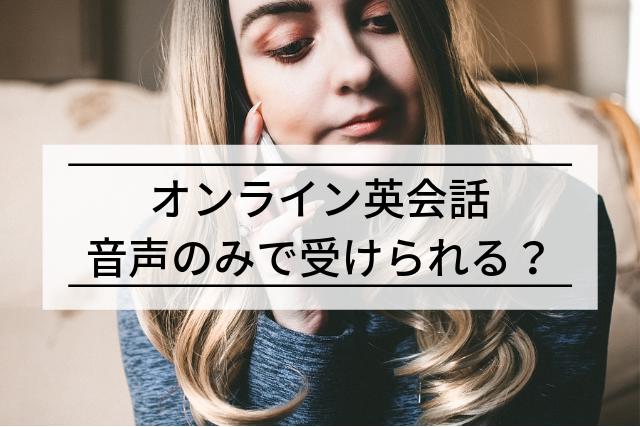 オンライン英会話は音声のみで受けられる?メリット,デメリット,実体験も