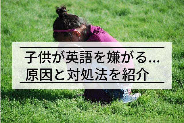 「英語やりたくない」子どもが英語を嫌がる3つの理由と対処法【元ベビーシッターが語る】