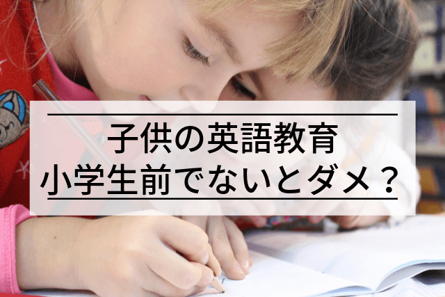 英語は小学生になる前から始めないとダメ説は本当か?【元ベビーシッターが徹底解説!
